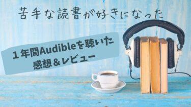 1年間Audibleを聴いた感想とレビュー【苦手な読書が好きになった】